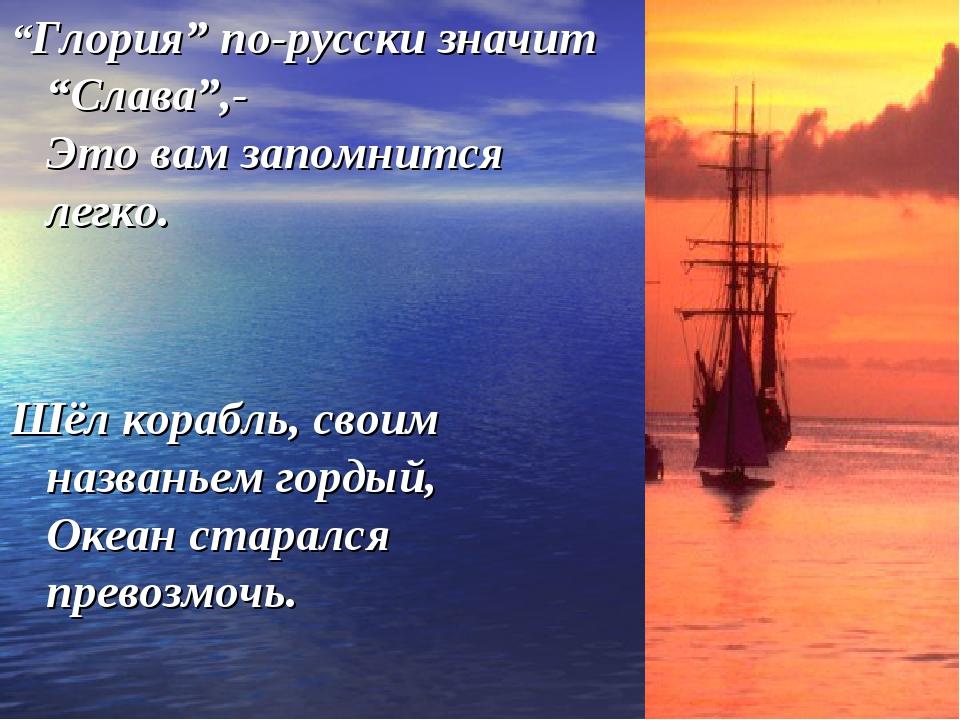 """""""Глория"""" по-русски значит """"Слава"""",- Это вам запомнится легко. Шёл корабль, св..."""
