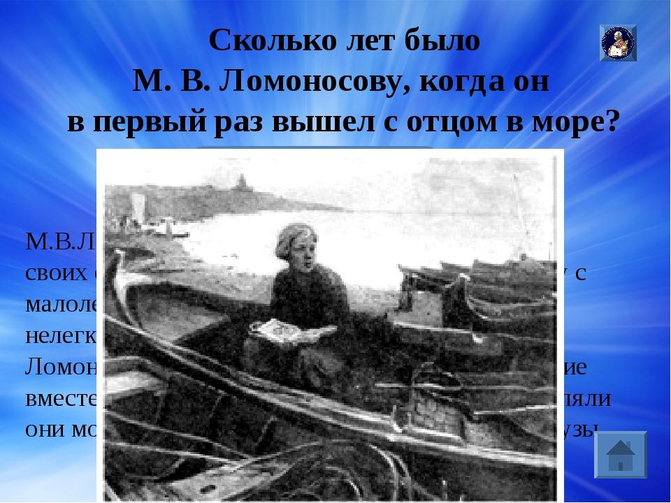 Ответ: Отец М.В.Ломоносова Василий Дорофеевич Ломоносов был промысловиком , о...