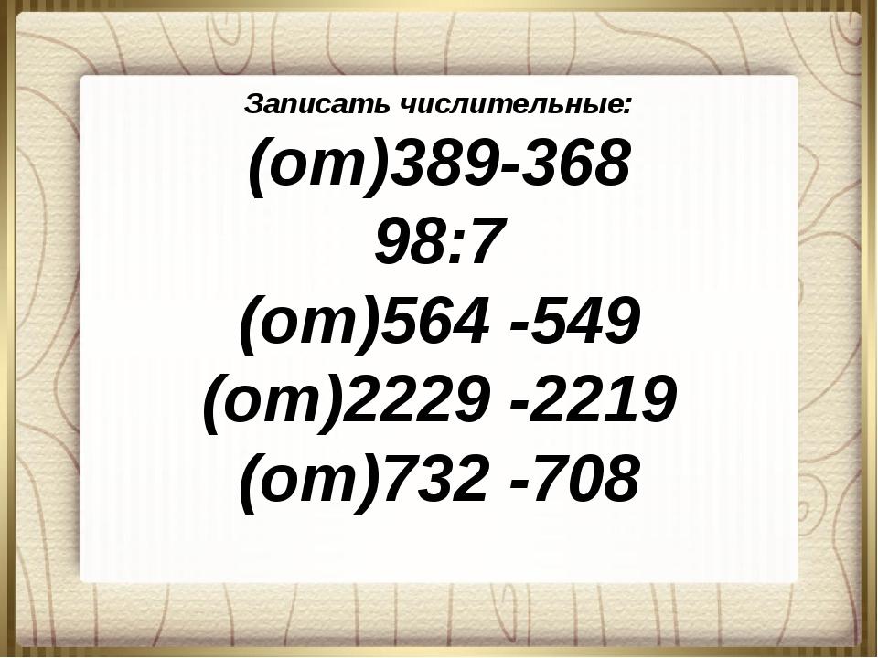 Записать числительные: (от)389-368 98:7 (от)564 -549 (от)2229 -2219 (от)732 -...