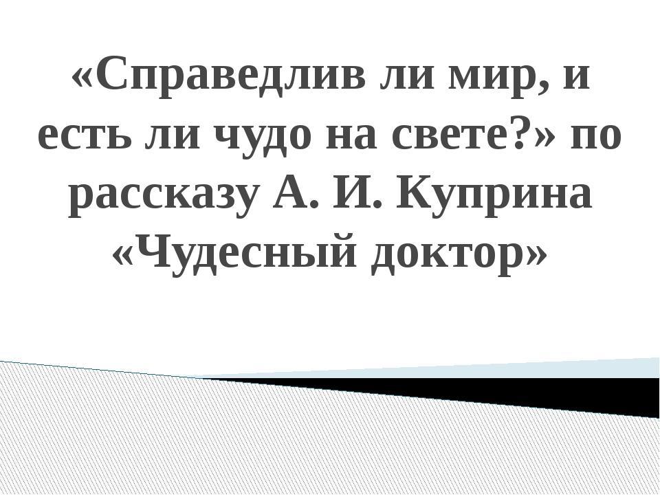 «Справедлив ли мир, и есть ли чудо на свете?» по рассказу А. И. Куприна «Чуде...