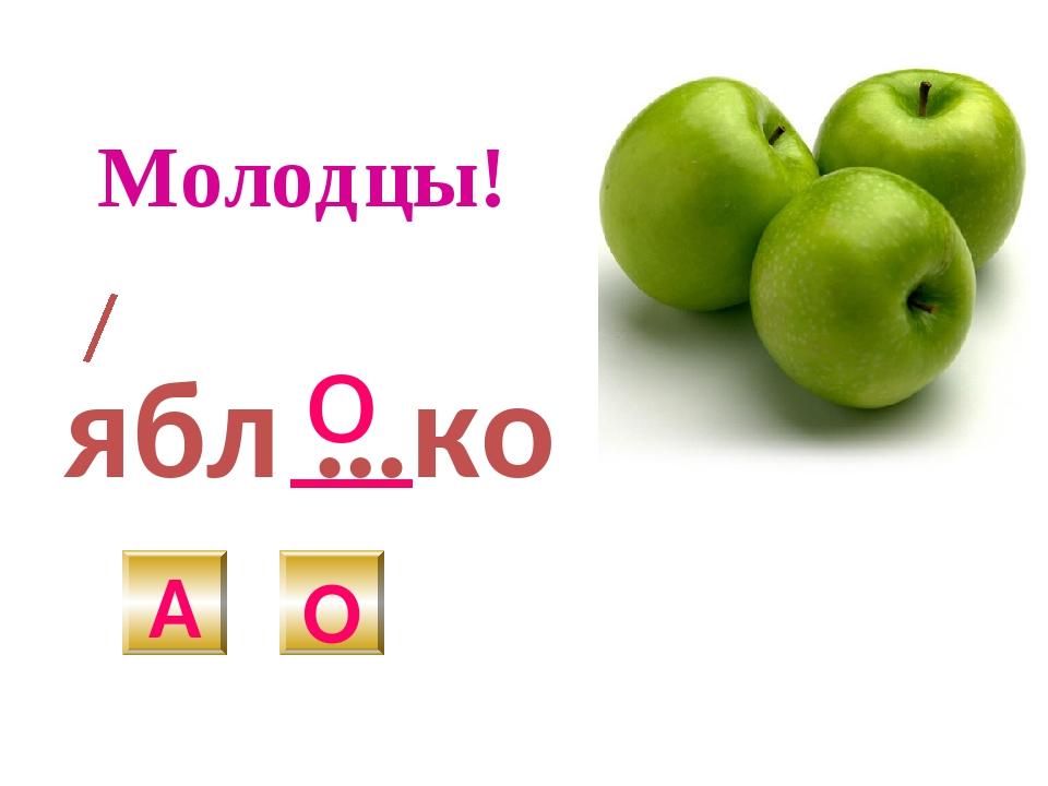 ябл …ко А О о Молодцы!