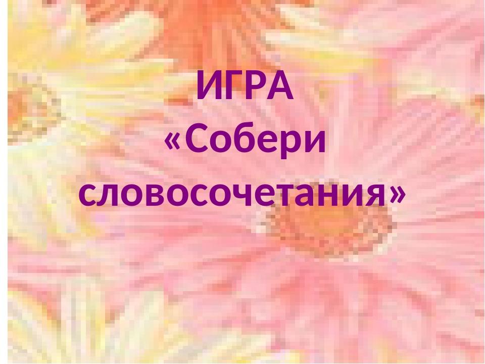 ИГРА «Собери словосочетания»
