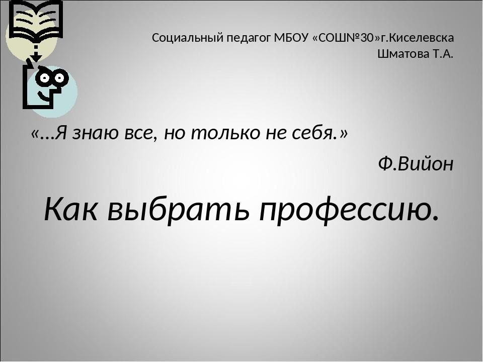 Социальный педагог МБОУ «СОШ№30»г.Киселевска Шматова Т.А. «…Я знаю все, но то...