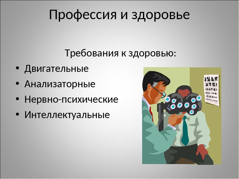 Профессия и здоровье Требования к здоровью: Двигательные Анализаторные Нервно...