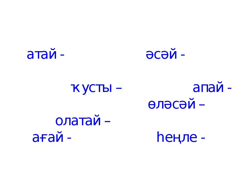 атай - әсәй - ҡусты – апай - өләсәй – олатай – ағай - һеңле -