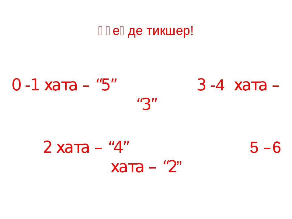 """Үҙеңде тикшер! 0 -1 хата – """"5"""" 3 -4 хата – """"3"""" 2 хата – """"4"""" 5 –6 хата – """"2"""""""