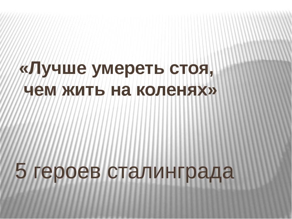 5 героев сталинграда «Лучше умереть стоя, чем жить на коленях»