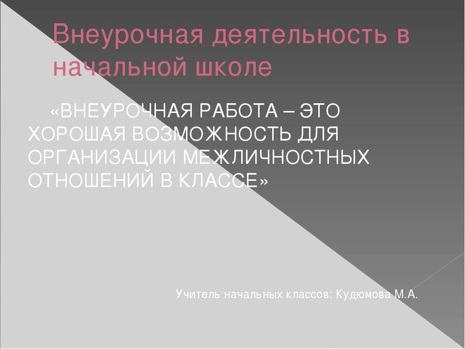 Внеурочная деятельность в начальной школе «ВНЕУРОЧНАЯ РАБОТА – ЭТО ХОРОШАЯ ВО...