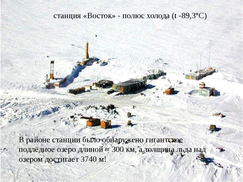 станция «Восток» - полюс холода (t -89,3°С) В районе станции было обнаружено...