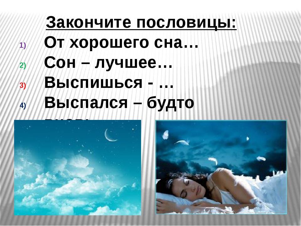 Закончите пословицы: От хорошего сна… Сон – лучшее… Выспишься - … Выспался –...