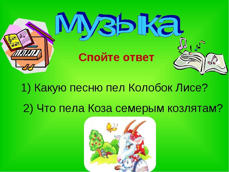 1) Какую песню пел Колобок Лисе? 2) Что пела Коза семерым козлятам? Спойте от...