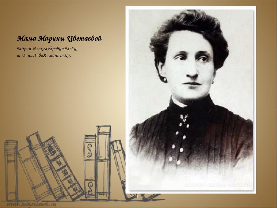 Мама Марины Цветаевой Мария Александровна Мейн, талантливая пианистка.