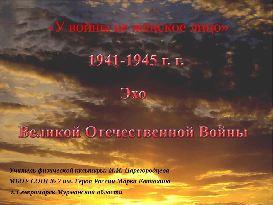 «У войны не женское лицо» Учитель физической культуры: И.И. Царегородцева МБ...