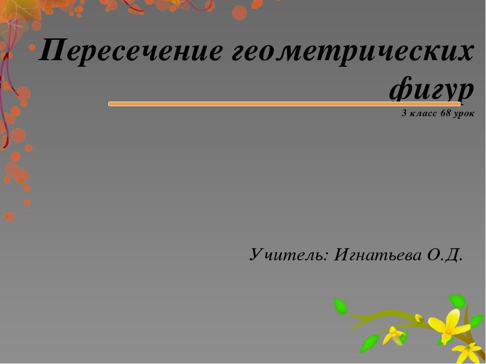 Пересечение геометрических фигур 3 класс 68 урок Учитель: Игнатьева О.Д.