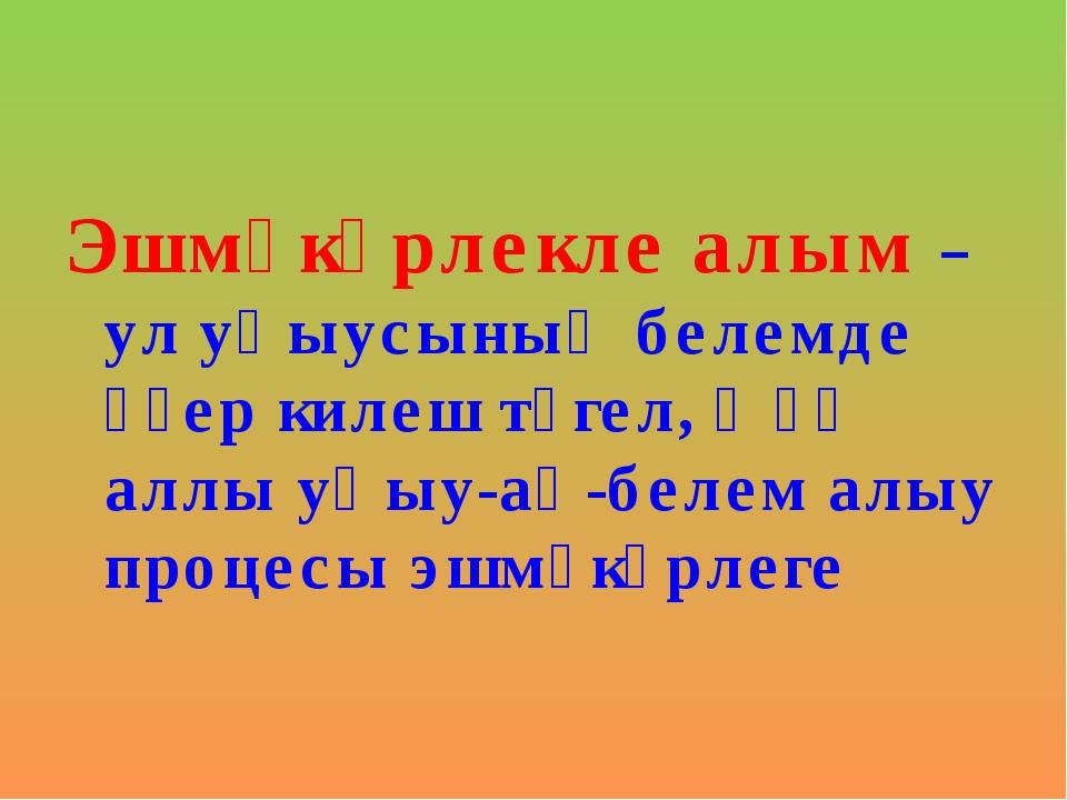 Эшмәкәрлекле алым – ул уҡыусының белемде әҙер килеш түгел, ә үҙ аллы уҡыу-аң-...