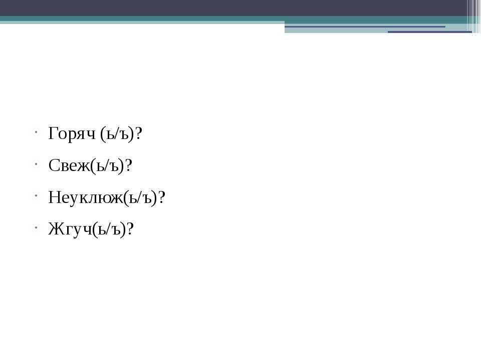 Горяч (ь/ъ)? Свеж(ь/ъ)? Неуклюж(ь/ъ)? Жгуч(ь/ъ)?