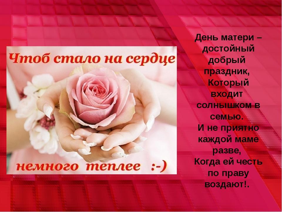 День матери – достойный добрый праздник, Который входит солнышком в семью. И...