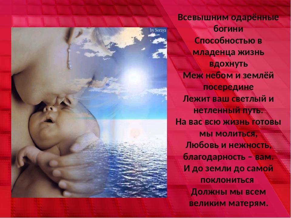 Всевышним одарённые богини Способностью в младенца жизнь вдохнуть Меж небом и...