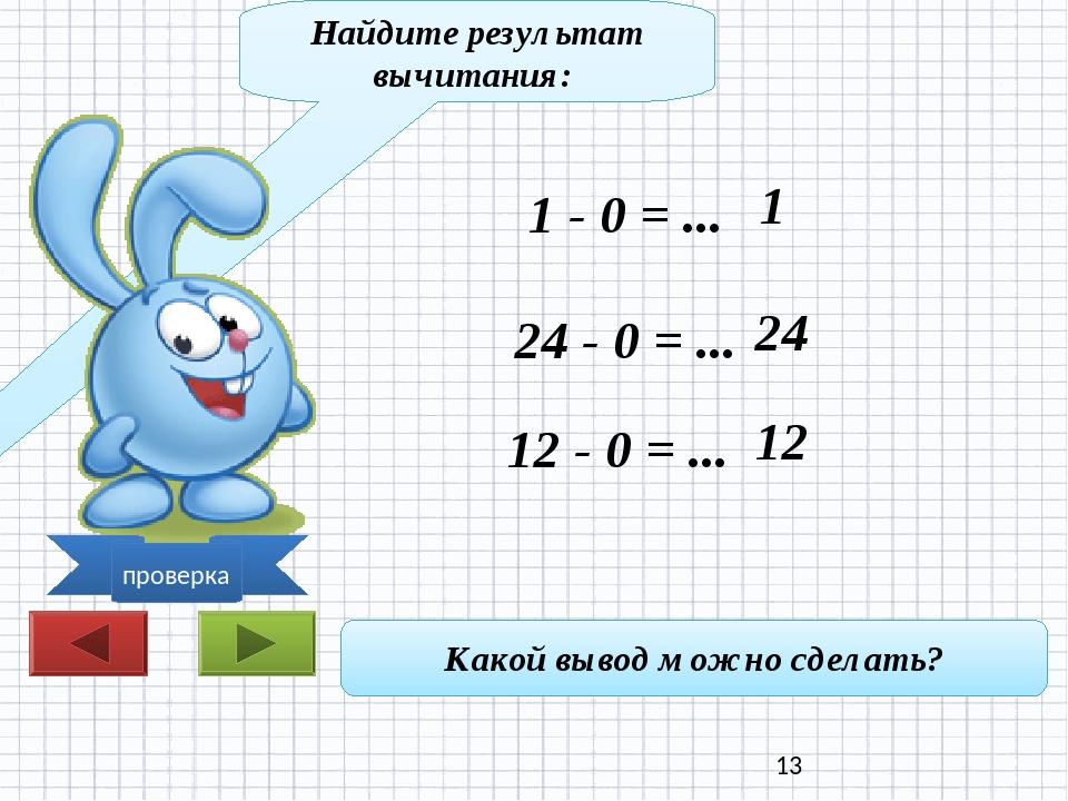 Найдите результат вычитания: 1 - 0 = ... 24 - 0 = ... 12 - 0 = ... Какой выво...