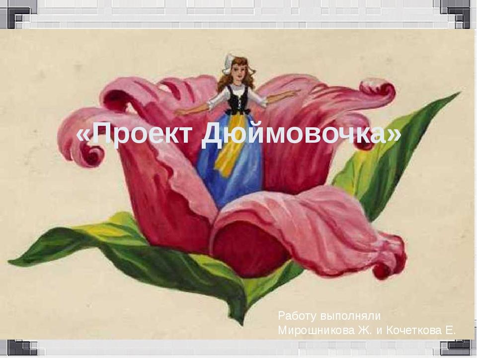 «Проект Дюймовочка» Работу выполняли Мирошникова Ж. и Кочеткова Е.