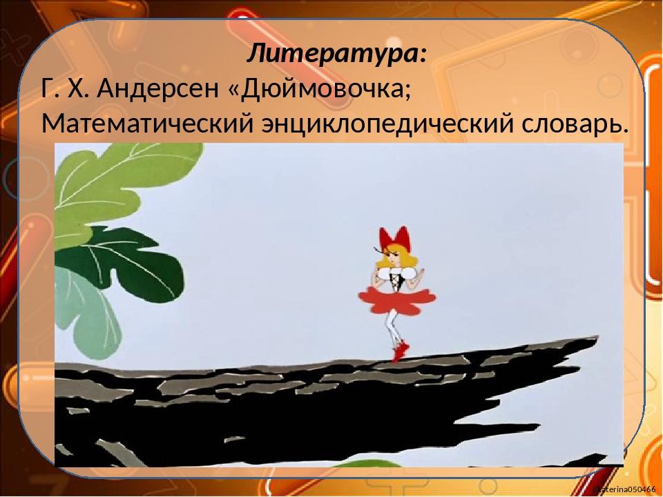 Литература: Г. Х. Андерсен «Дюймовочка; Математический энциклопедический слов...