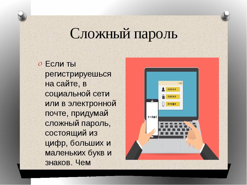Сложный пароль Если ты регистрируешься на сайте, в социальной сети или в элек...