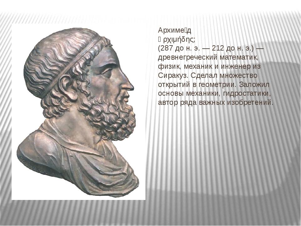 Архиме́д Ἀρχιμήδης; (287 до н. э. — 212 до н. э.) — древнегреческий математик...