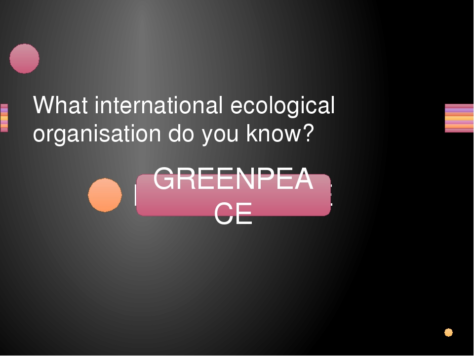 What international ecological organisation do you know? PEGRENEACE GREENPEACE...