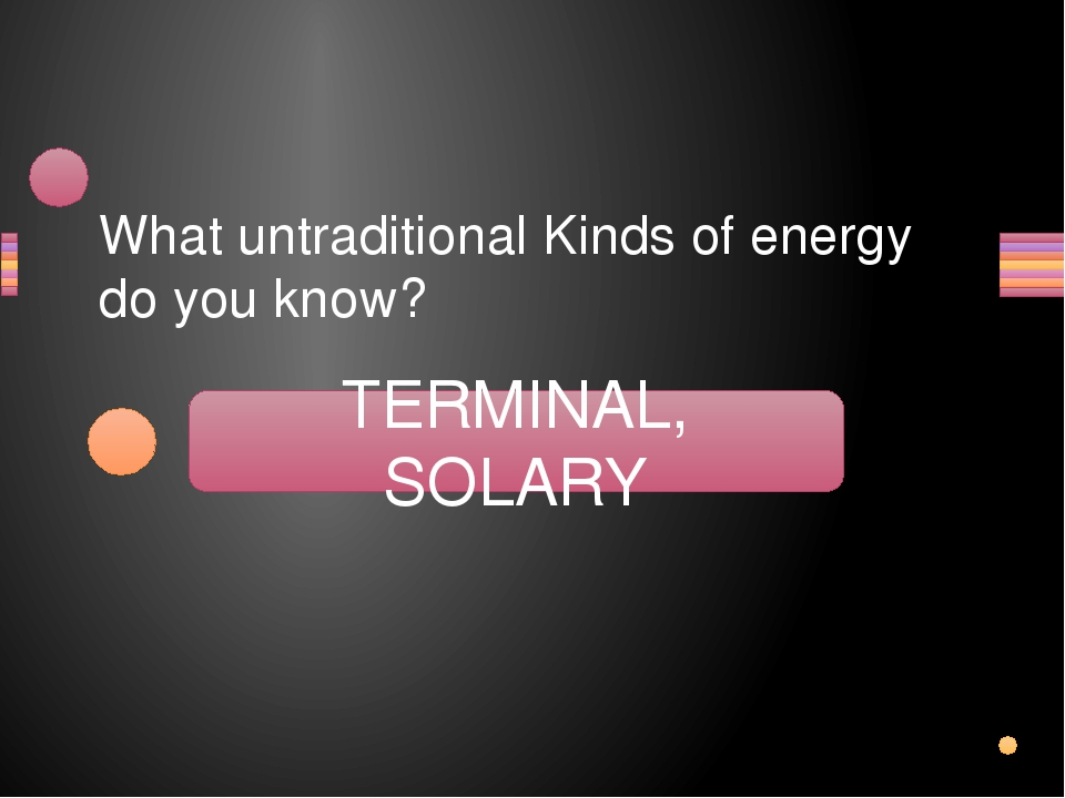 What untraditional Kinds of energy do you know? MALTER, LOSARY TERMINAL, SOLA...