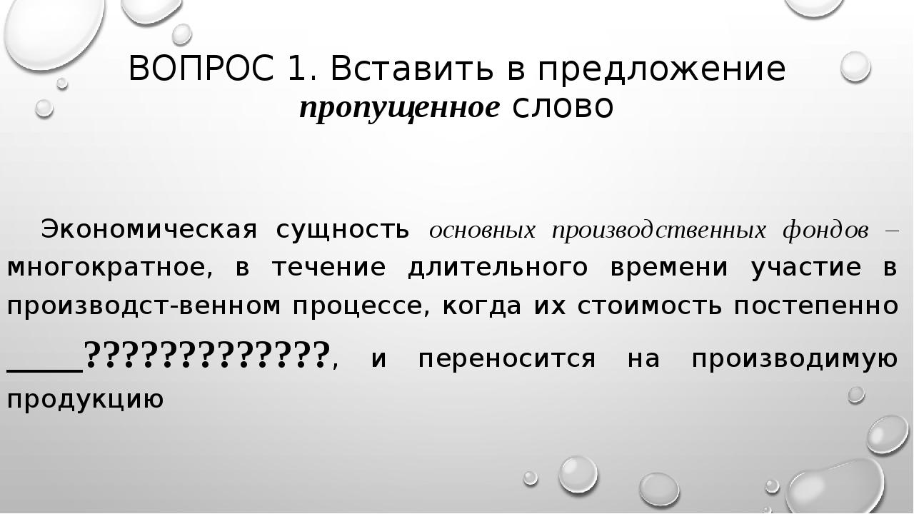 ВОПРОС 1. Вставить в предложение пропущенное слово Экономическая сущность осн...