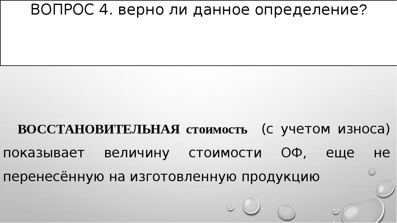 ВОПРОС 4. верно ли данное определение? ВОССТАНОВИТЕЛЬНАЯ стоимость (с учетом...