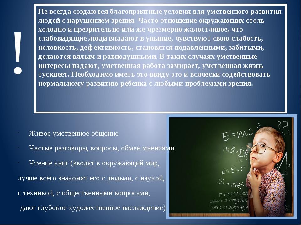 Не всегда создаются благоприятные условия для умственного развития людей с на...