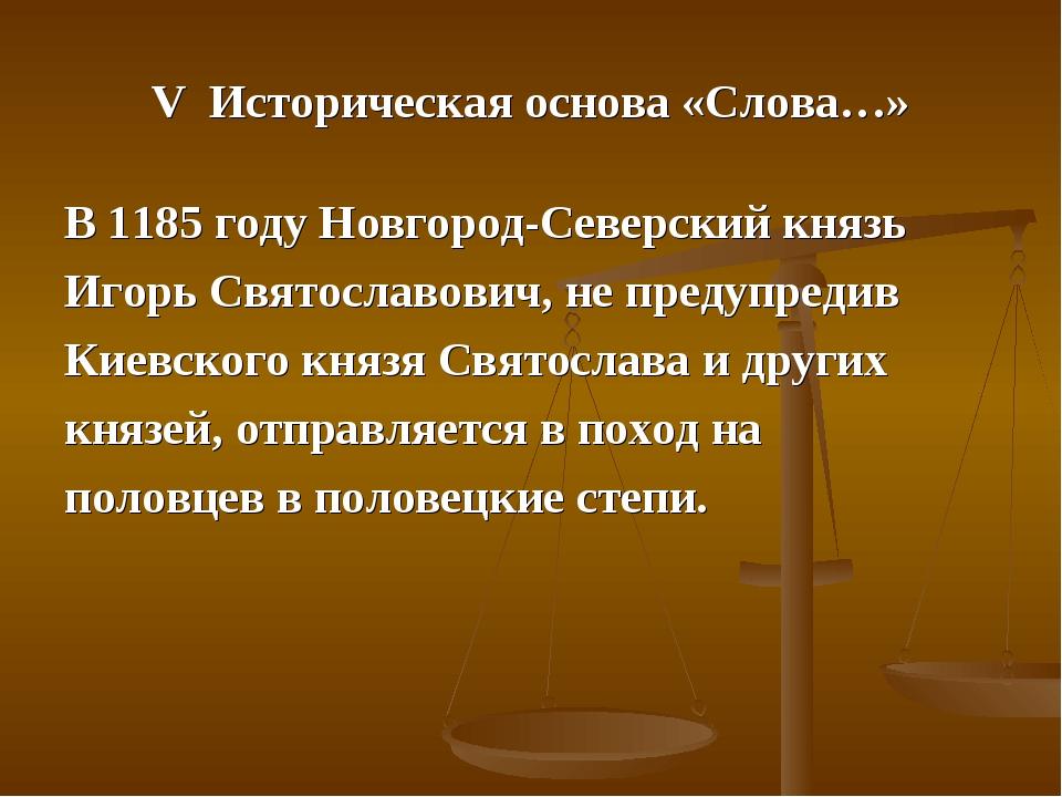 V Историческая основа «Слова…» В 1185 году Новгород-Северский князь Игорь Свя...