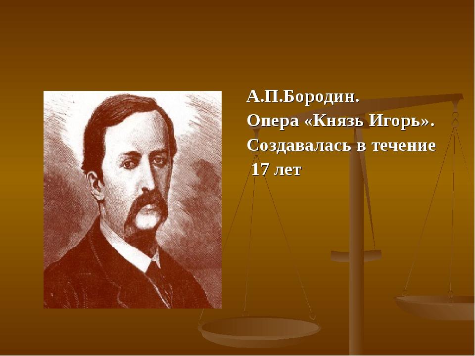 А.П.Бородин. Опера «Князь Игорь». Создавалась в течение 17 лет