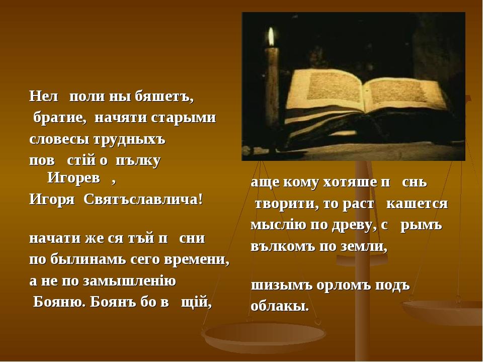Нелѣполи ны бяшетъ, братие, начяти старыми словесы трудныхъ повѣстiй о пълку...