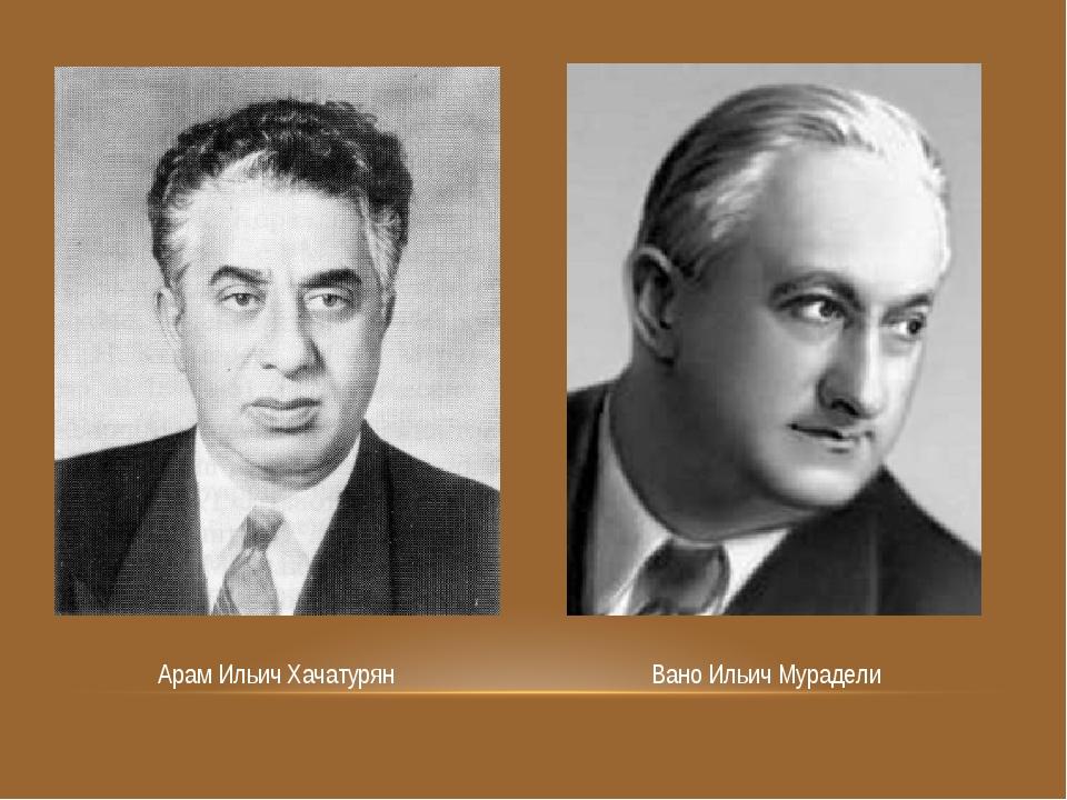 Арам Ильич Хачатурян Вано Ильич Мурадели
