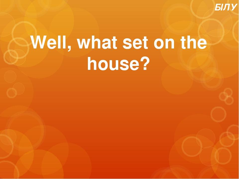 БІЛУ Well, what set on the house?
