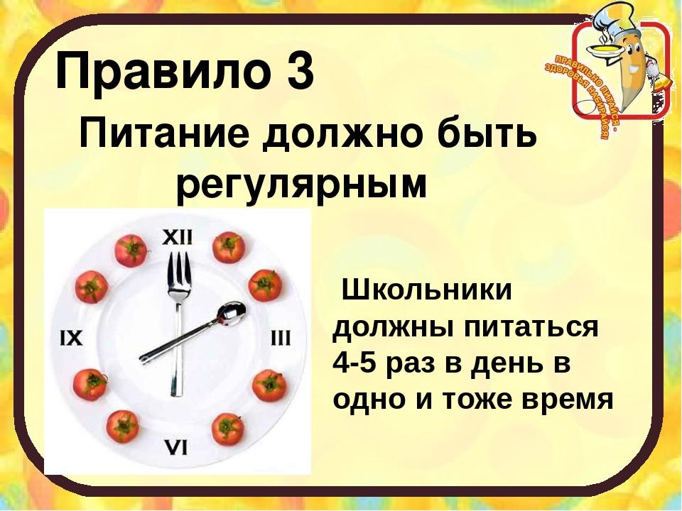 Правило 3 Питание должно быть регулярным Школьники должны питаться 4-5 раз в...