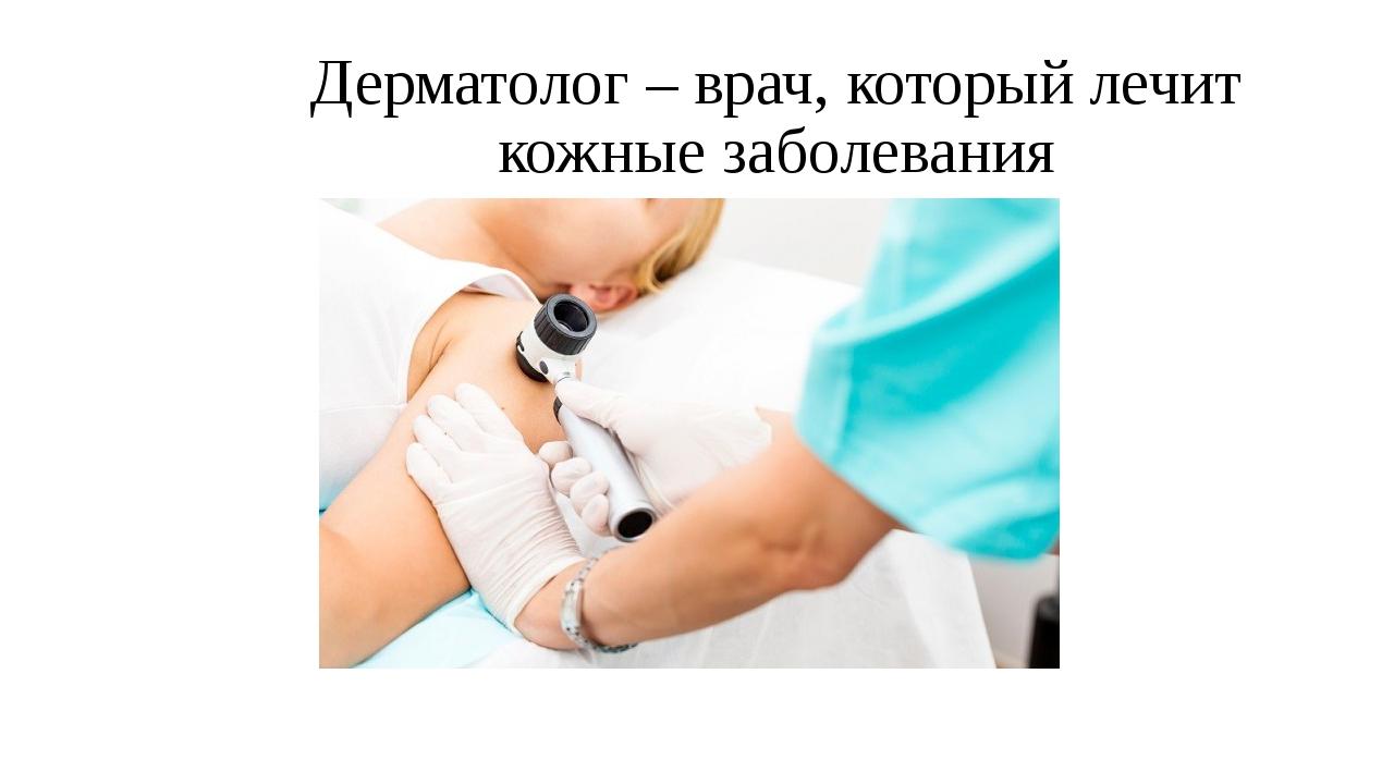 Дерматолог – врач, который лечит кожные заболевания