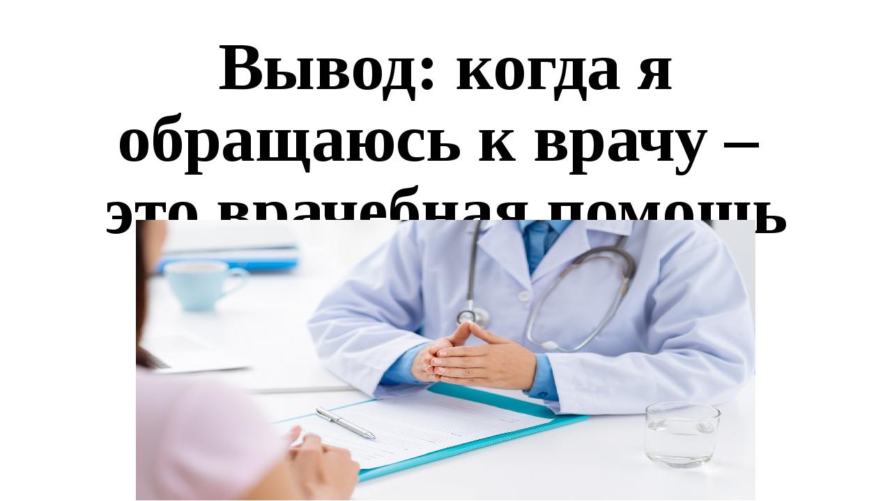 Вывод: когда я обращаюсь к врачу – это врачебная помощь