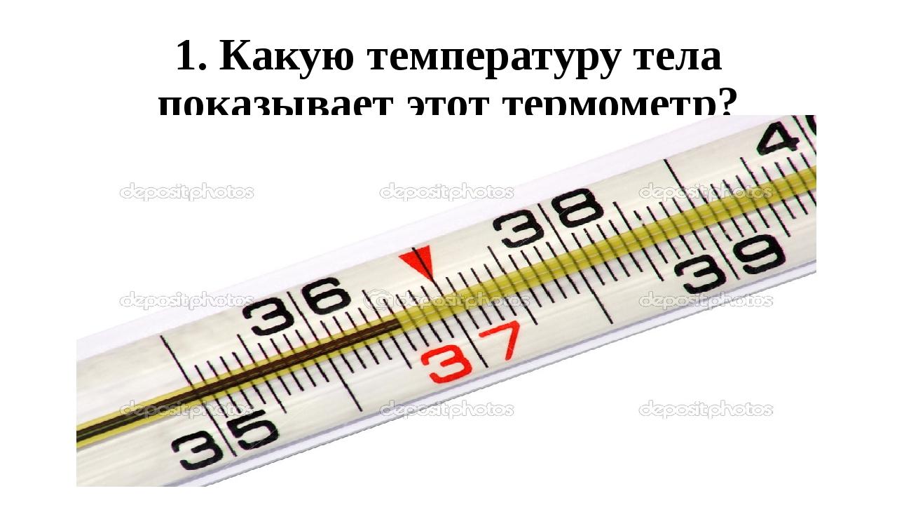 1. Какую температуру тела показывает этот термометр?