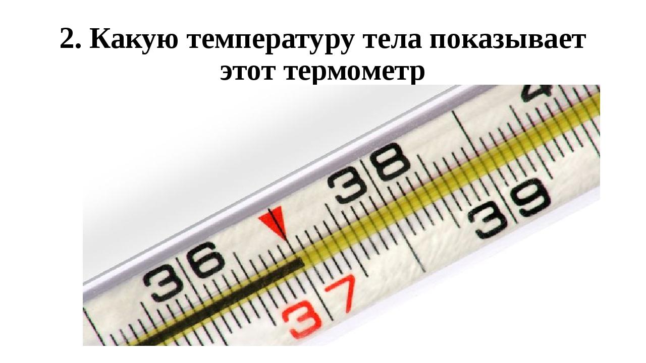 2. Какую температуру тела показывает этот термометр