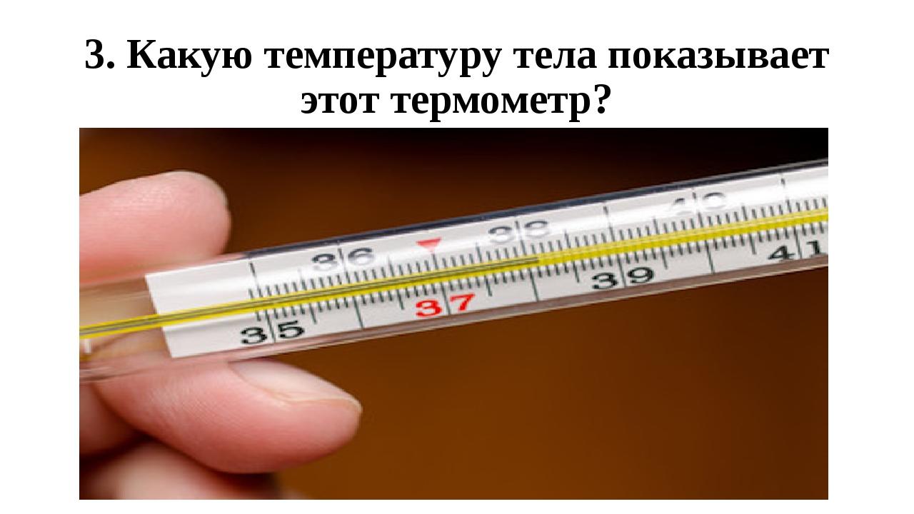 3. Какую температуру тела показывает этот термометр?