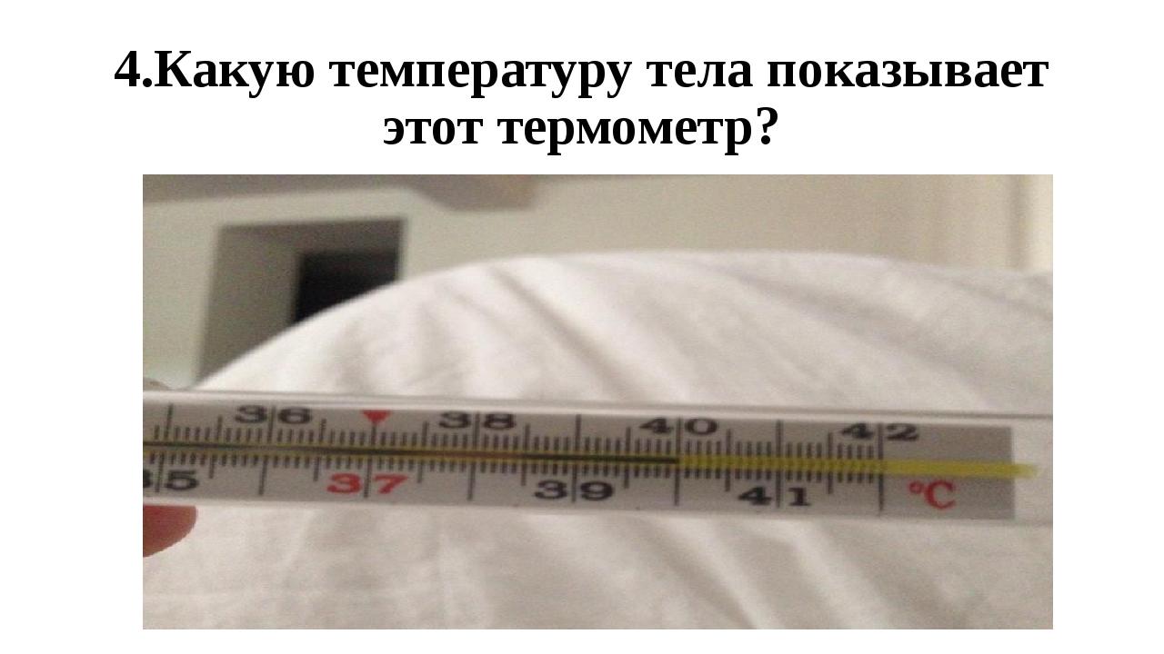 4.Какую температуру тела показывает этот термометр?