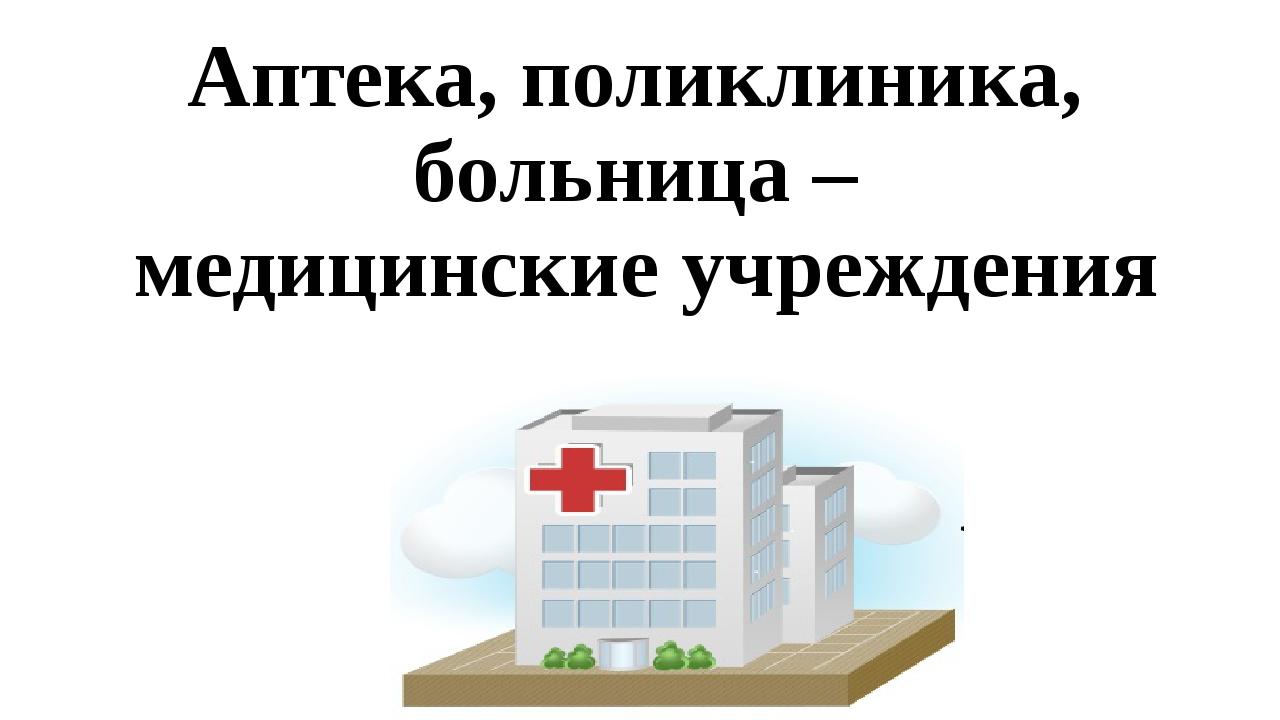 Аптека, поликлиника, больница – медицинские учреждения