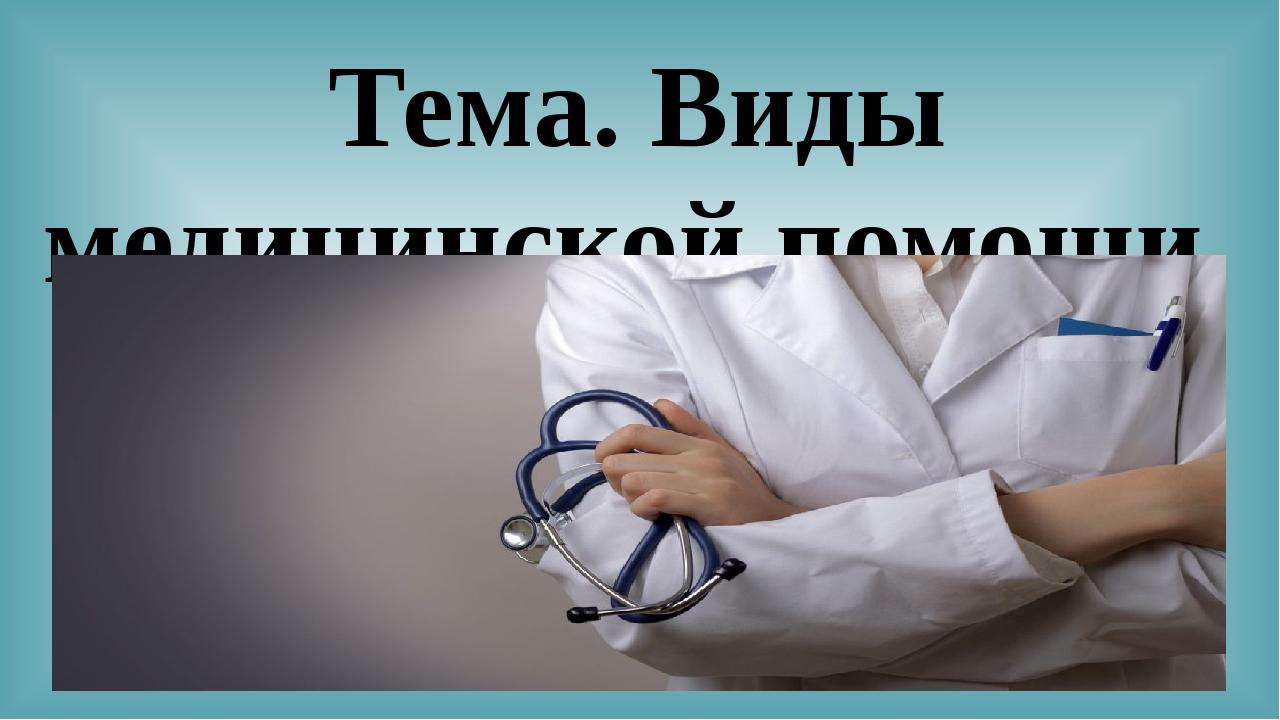 Тема. Виды медицинской помощи.