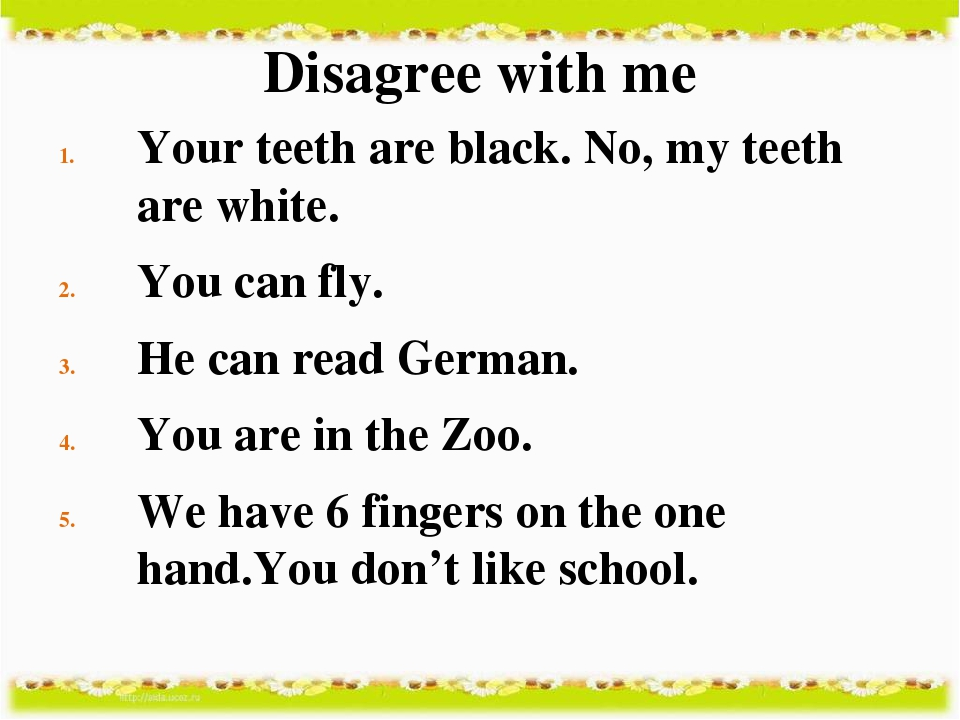 Disagree with me Your teeth are black. No, my teeth are white. You can fly. H...