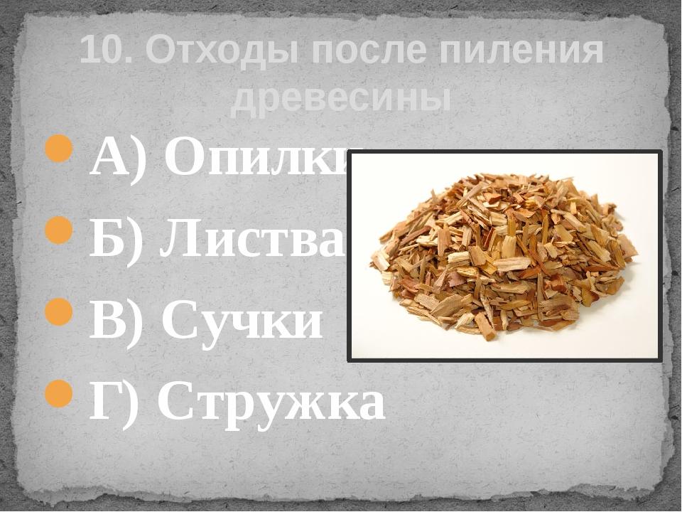 А) Опилки  Б) Листва В) Сучки Г) Стружка 10. Отходы после пиления древесины