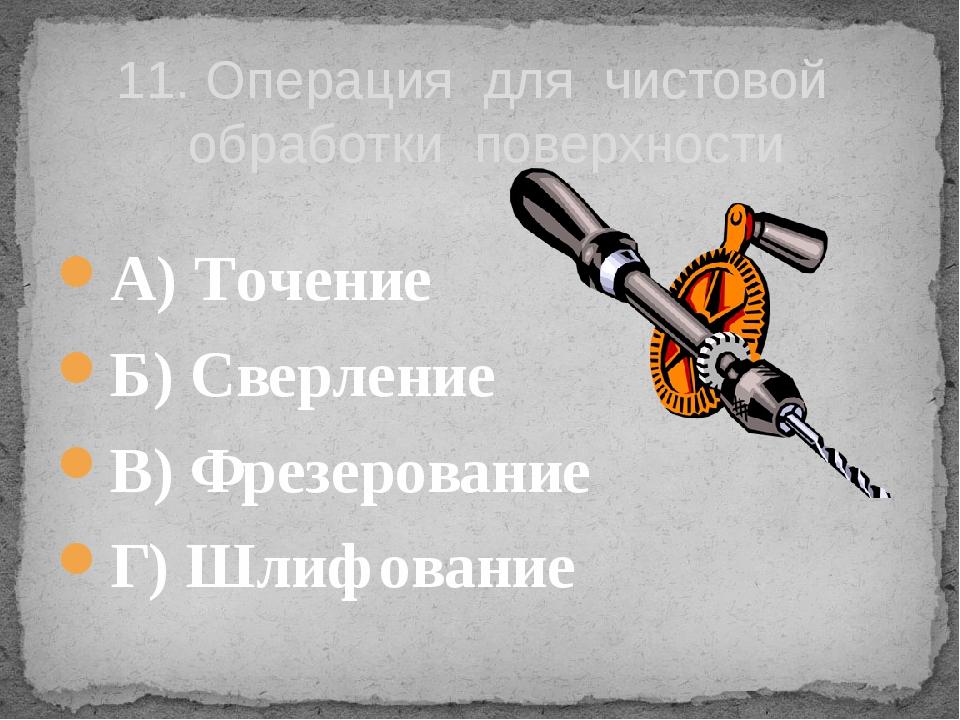 А) Точение  Б) Сверление   В) Фрезерование  Г) Шлифование 11. Операция д...