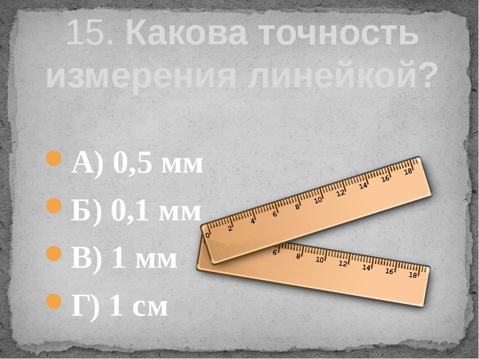 А) 0,5 мм Б) 0,1 мм В) 1 мм Г) 1 см 15. Какова точность измерения линейкой?